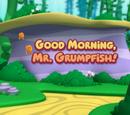 Good Morning, Mr. Grumpfish!