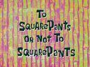 To SquarePants or Not to SquarePants.jpg