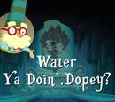 Water Ya Doin', Dopey?